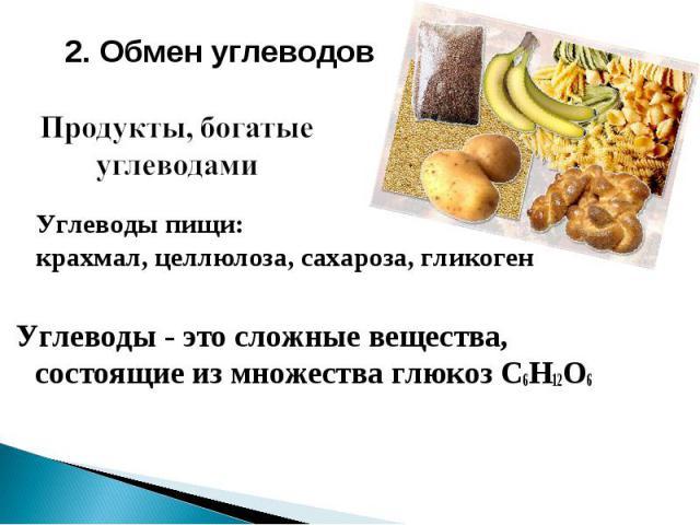 2. Обмен углеводов Продукты, богатые углеводами Углеводы пищи: крахмал, целлюлоза, сахароза, гликоген Углеводы - это сложные вещества, состоящие из множества глюкоз C6H12O6