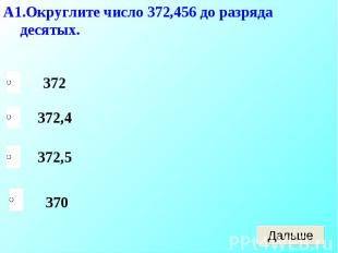А1.Округлите число 372,456 до разряда десятых.