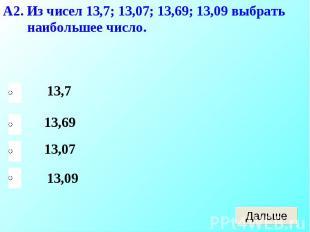 А2. Из чисел 13,7; 13,07; 13,69; 13,09 выбрать наибольшее число.