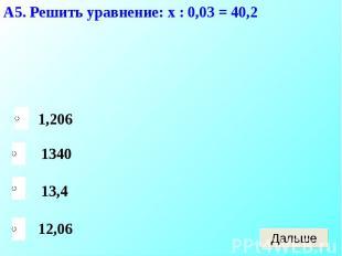 А5. Решить уравнение: х : 0,03 = 40,2