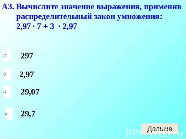 А3. Вычислите значение выражения, применив распределительный закон умножения: 2,97 · 7 + 3 · 2,97