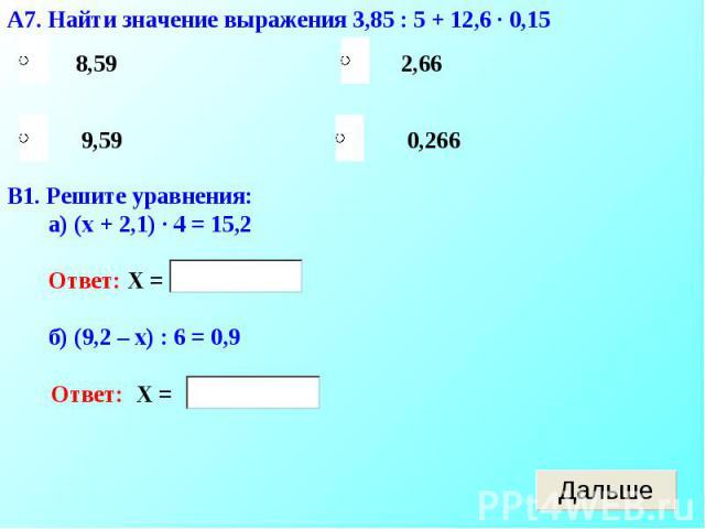А7. Найти значение выражения 3,85 : 5 + 12,6 · 0,15В1. Решите уравнения: а) (х + 2,1) · 4 = 15,2 Ответ: Х = б) (9,2 – х) : 6 = 0,9