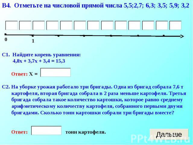 В4. Отметьте на числовой прямой числа 5,5;2,7; 6,3; 3,5; 5,9; 3,2С1. Найдите корень уравнения: 4,8х + 3,7х + 3,4 = 15,3 Ответ: Х = С2. На уборке урожая работало три бригады. Одна из бригад собрала 7,6 т картофеля, вторая бригада собрала в 2 раза мен…