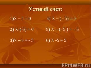 Устный счет: Х – 5 = 0 4) Х – ( - 5) = 0 Х-(-5) = 0 5) Х – (- 5 ) = - 5Х – 0 = -