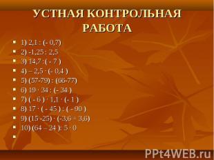 УСТНАЯ КОНТРОЛ ЬНАЯ РАБОТА 1) 2,1 : (- 0,7)2) -1,25 : 2,53) 14,7 :( - 7 )4) – 2,
