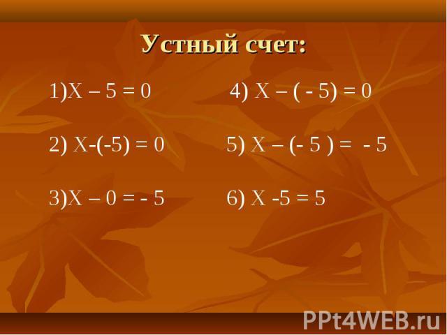 Устный счет: Х – 5 = 0 4) Х – ( - 5) = 0 Х-(-5) = 0 5) Х – (- 5 ) = - 5Х – 0 = - 5 6) Х -5 = 5