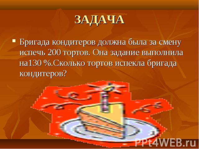 ЗАДАЧА Бригада кондитеров должна была за смену испечь 200 тортов. Она задание выполнила на130 %.Сколько тортов испекла бригада кондитеров?