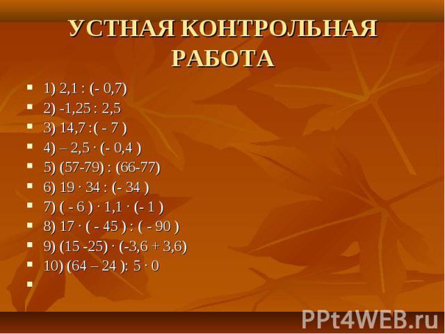 УСТНАЯ КОНТРОЛ ЬНАЯ РАБОТА 1) 2,1 : (- 0,7)2) -1,25 : 2,53) 14,7 :( - 7 )4) – 2,5 ∙ (- 0,4 )5) (57-79) : (66-77)6) 19 ∙ 34 : (- 34 )7) ( - 6 ) ∙ 1,1 ∙ (- 1 )8) 17 ∙ ( - 45 ) : ( - 90 )9) (15 -25) ∙ (-3,6 + 3,6)10) (64 – 24 ): 5 ∙ 0