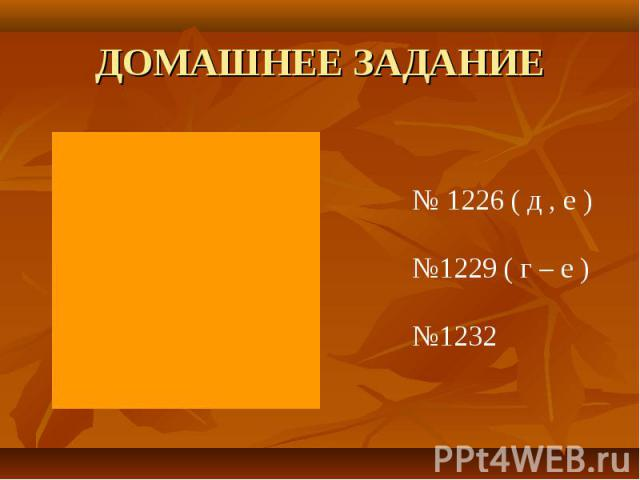 ДОМАШНЕЕ ЗАДАНИЕ № 1226 ( д , е )№1229 ( г – е )№1232