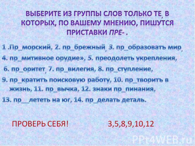 Выберите из группы слов только те, в которых, по вашему мнению, пишутся приставки пре- .1 .Пр_морский, 2. пр_брежный, 3. пр_образоватъ мир, 4. пр_митивное орудие», 5. преодолеть укрепления, 6. пр_оритет, 7. пр_вилегия, 8. пр_ступление, 9. пр_кратитъ…