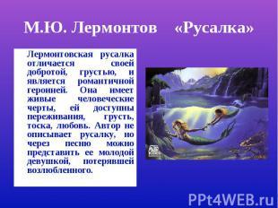М.Ю. Лермонтов «Русалка»Лермонтовская русалка отличается своей добротой, грустью