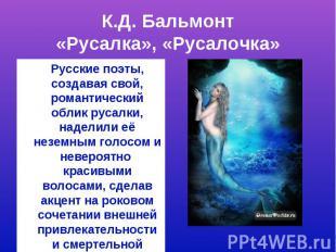 К.Д. Бальмонт«Русалка», «Русалочка»Русские поэты, создавая свой, романтический о