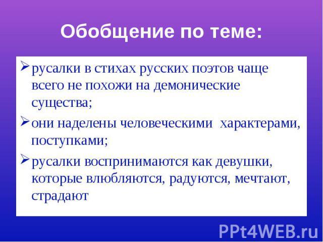 Обобщение по теме:русалки в стихах русских поэтов чаще всего не похожи на демонические существа;они наделены человеческими характерами, поступками;русалки воспринимаются как девушки, которые влюбляются, радуются, мечтают, страдают