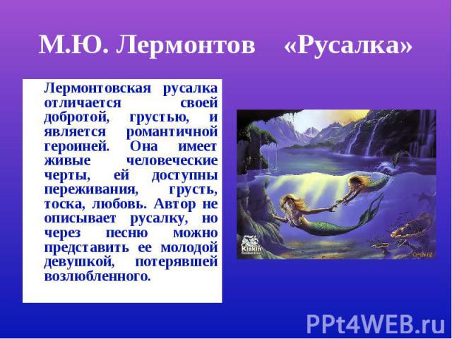 М.Ю. Лермонтов «Русалка»Лермонтовская русалка отличается своей добротой, грустью, и является романтичной героиней. Она имеет живые человеческие черты, ей доступны переживания, грусть, тоска, любовь. Автор не описывает русалку, но через песню можно п…