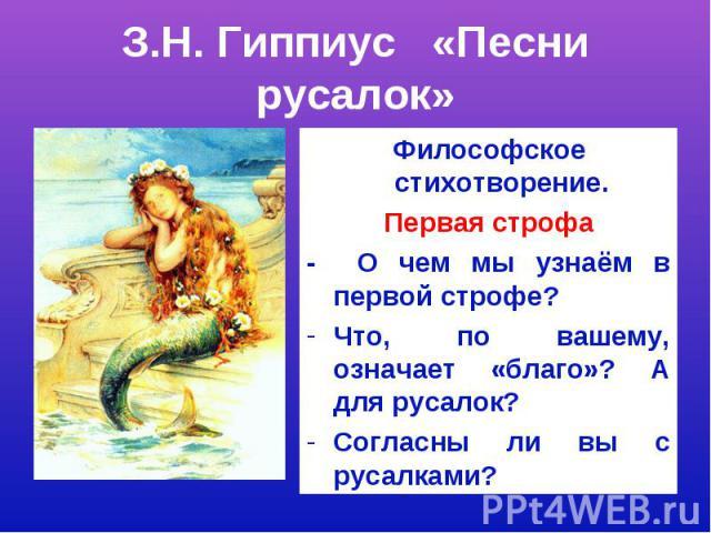 З.Н. Гиппиус «Песни русалок»Философское стихотворение.Первая строфа- О чем мы узнаём в первой строфе?Что, по вашему, означает «благо»? А для русалок?Согласны ли вы с русалками?