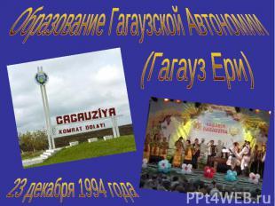 Образование Гагаузской Автономии(Гагауз Ери)23 декабря 1994 года