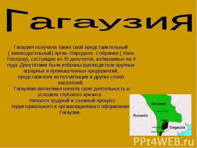ГагаузияГагаузия получила также свой представительный ( законодательный) орган- Народное Собрание ( Халк Топлушу), состоящие из 35 депутатов, избираемых на 4 года .Депутатами были избраны руководители крупных аграрных и промышленных предприятий, пре…