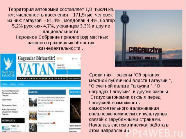 Территория автономии составляет 1,8 тысяч.кв. км; численность населения – 171,5тыс. человек, из них: гагаузов - 81,4% , молдован 4,4%, болгар 5,2% русских- 4,7%, украинцев 3,3% и другие национальности. Народное Собрание приняло ряд местных законов в…