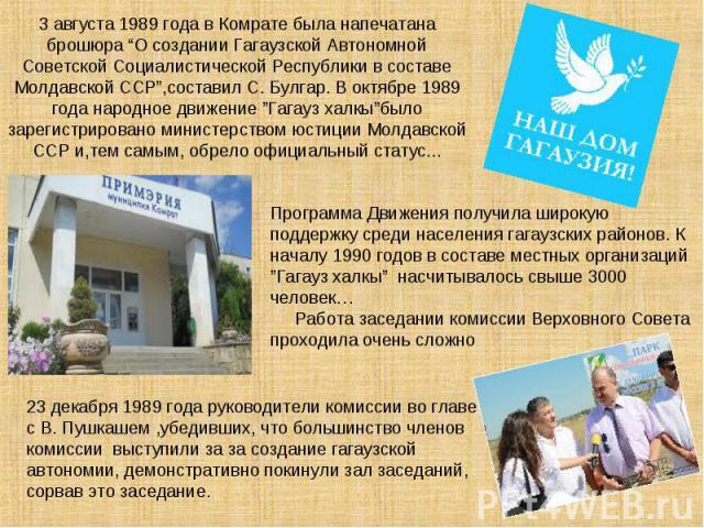 """3 августа 1989 года в Комрате была напечатана брошюра """"О создании Гагаузской Автономной Советской Социалистической Республики в составе Молдавской ССР"""",составил С. Булгар. В октябре 1989 года народное движение """"Гагауз халкы""""было зарегистрировано мин…"""
