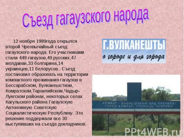 Съезд гагаузского народа 12 ноября 1989года открылся второй Чрезвычайный съезд гагаузского народа. Его участниками стали 449 гагаузов,49 русских,47 молдаван,33 болгарина,14 украинцев,11 белорусов.. Съезд постановил образовать на территории компактно…