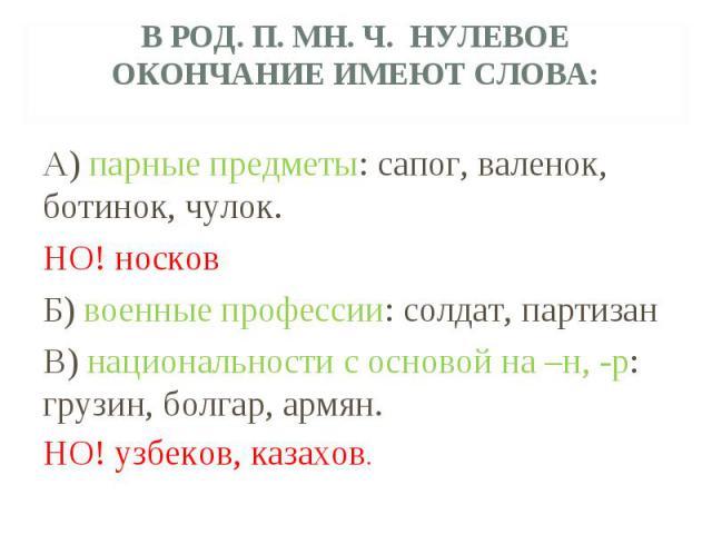 В род. п. мн. ч. нулевое окончание имеют слова:А) парные предметы: сапог, валенок, ботинок, чулок.НО! носковБ) военные профессии: солдат, партизанВ) национальности с основой на –н, -р: грузин, болгар, армян.НО! узбеков, казахов.