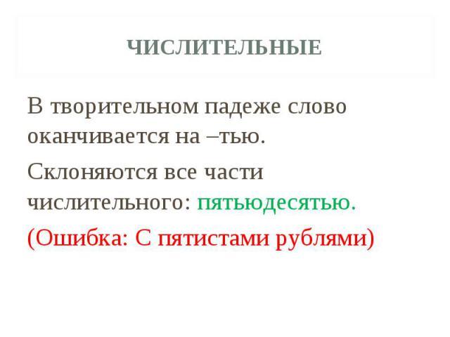 ЧислительныеВ творительном падеже слово оканчивается на –тью. Склоняются все части числительного: пятьюдесятью. (Ошибка: С пятистами рублями)