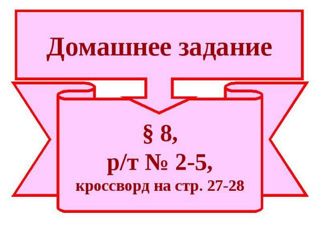 Домашнее задание§ 8,р/т № 2-5,кроссворд на стр. 27-28