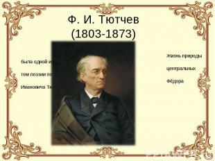 Ф. И. Тютчев(1803-1873) Жизнь природы была одной из центральных тем поэзии поэта