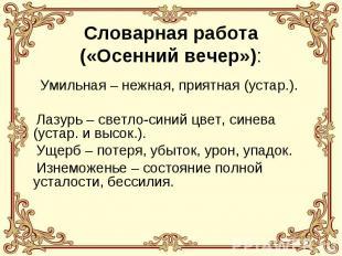 Словарная работа(«Осенний вечер»): Умильная – нежная, приятная (устар.). Лазурь