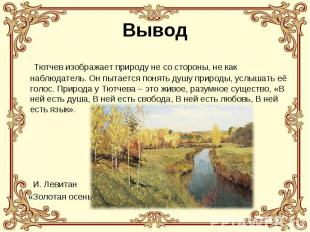 Вывод Тютчев изображает природу не со стороны, не как наблюдатель. Он пытается п