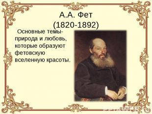 А.А. Фет(1820-1892) Основные темы- природа и любовь, которые образуют фетовскую