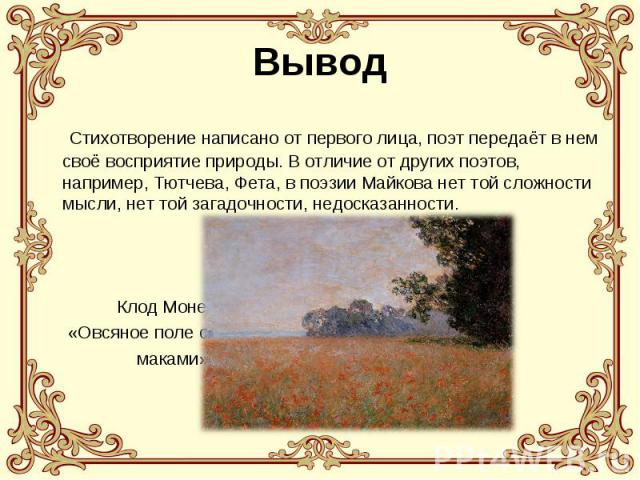 Вывод Стихотворение написано от первого лица, поэт передаёт в нем своё восприятие природы. В отличие от других поэтов, например, Тютчева, Фета, в поэзии Майкова нет той сложности мысли, нет той загадочности, недосказанности. Клод Моне «Овсяное поле …