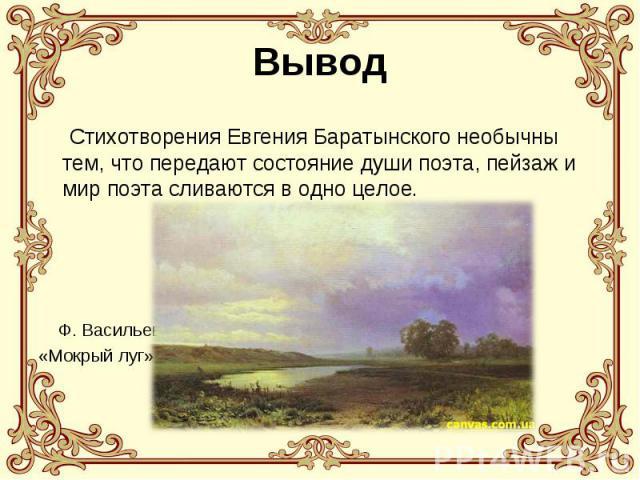 Вывод Стихотворения Евгения Баратынского необычны тем, что передают состояние души поэта, пейзаж и мир поэта сливаются в одно целое. Ф. Васильев«Мокрый луг»