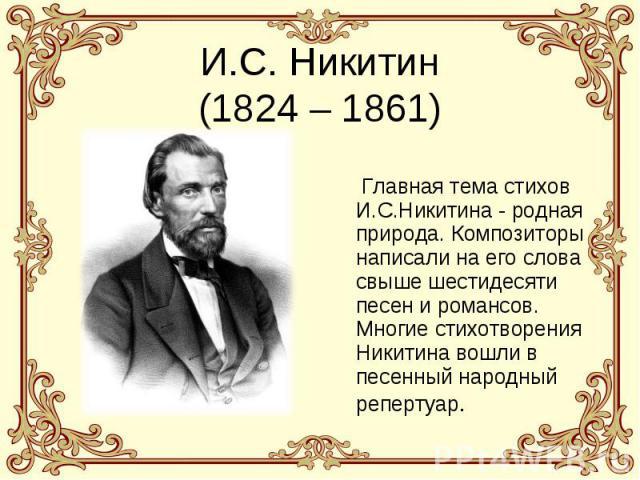 И.С. Никитин(1824 – 1861) Главная тема стихов И.С.Никитина - родная природа. Композиторы написали на его слова свыше шестидесяти песен и романсов. Многие стихотворения Никитина вошли в песенный народный репертуар.