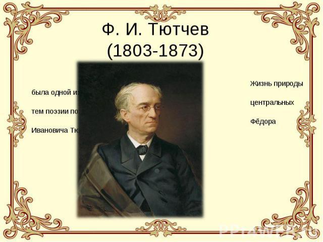 Ф. И. Тютчев(1803-1873) Жизнь природы была одной из центральных тем поэзии поэта Фёдора Ивановича Тютчева.