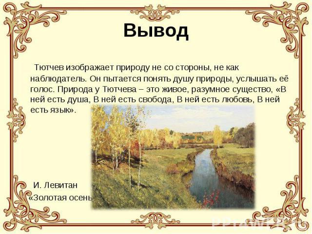 Вывод Тютчев изображает природу не со стороны, не как наблюдатель. Он пытается понять душу природы, услышать её голос. Природа у Тютчева – это живое, разумное существо, «В ней есть душа, В ней есть свобода, В ней есть любовь, В ней есть язык». И. Ле…