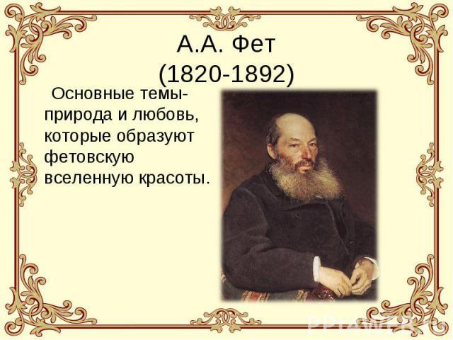 А.А. Фет(1820-1892) Основные темы- природа и любовь, которые образуют фетовскую вселенную красоты.