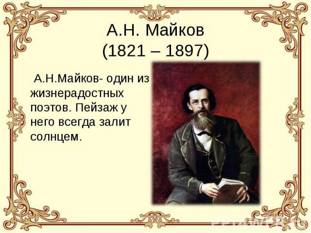 А.Н. Майков(1821 – 1897) А.Н.Майков- один из жизнерадостных поэтов. Пейзаж у него всегда залит солнцем.