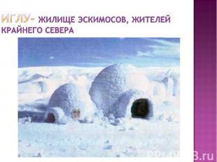 Иглу- жилище эскимосов, жителей Крайнего севера