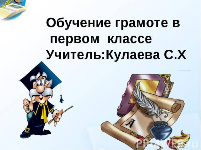 Обучение грамоте в первом классеУчитель:Кулаева С.Х