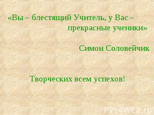 «Вы – блестящий Учитель, у Вас – прекрасные ученики» Симон СоловейчикТворческих всем успехов!
