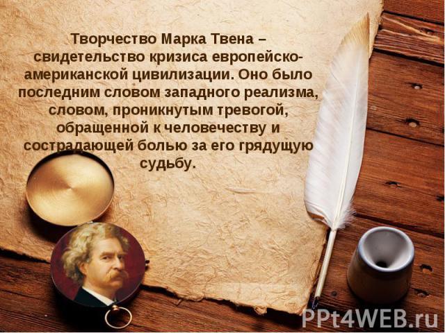 Творчество Марка Твена – свидетельство кризиса европейско-американской цивилизации. Оно было последним словом западного реализма, словом, проникнутым тревогой, обращенной к человечеству и сострадающей болью за его грядущую судьбу.