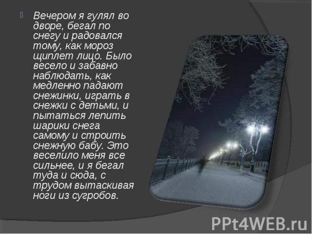 Вечером я гулял во дворе, бегал по снегу и радовался тому, как мороз щиплет лицо. Было весело и забавно наблюдать, как медленно падают снежинки, играть в снежки с детьми, и пытаться лепить шарики снега самому и строить снежную бабу. Это веселило мен…