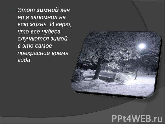 Этотзимнийвечер я запомнил на всю жизнь. И верю, что все чудеса случаются зимой, в это самое прекрасное время года.