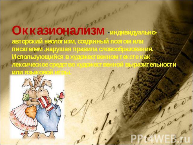 Окказионализм -индивидуально-авторский неологизм, созданный поэтом или писателем ,нарушая правила словообразования. Использующийся в художественном тексте как лексическое средство художественной выразительности или языковой игры.