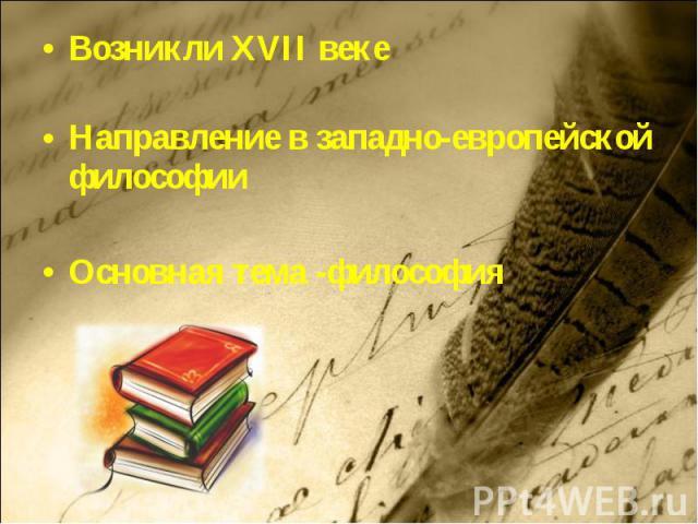 Возникли XVII векеНаправление в западно-европейской философии Основная тема -философия