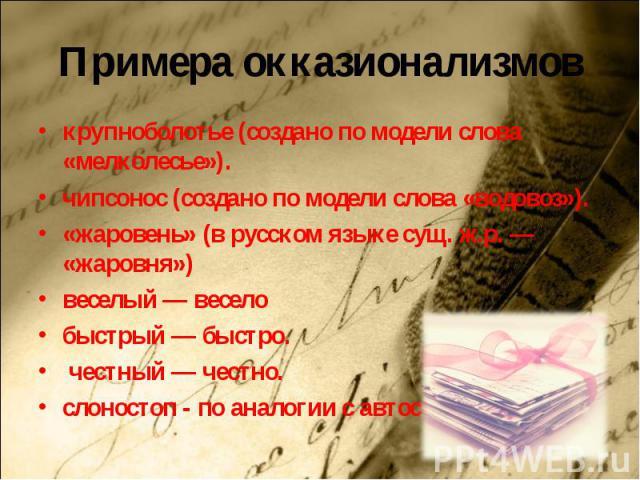 Примера окказионализмовкрупноболотье (создано по модели слова «мелколесье»).чипсонос (создано по модели слова «водовоз»).«жаровень» (в русском языке сущ. ж.р. — «жаровня»)веселый — веселобыстрый — быстро. честный — честно.слоностоп - по аналогии с а…