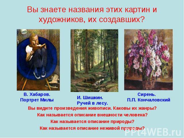 Вы знаете названия этих картин и художников, их создавших?Вы видите произведения живописи. Каковы их жанры?Как называется описание внешности человека?Как называется описание природы?Как называется описание неживой природы?