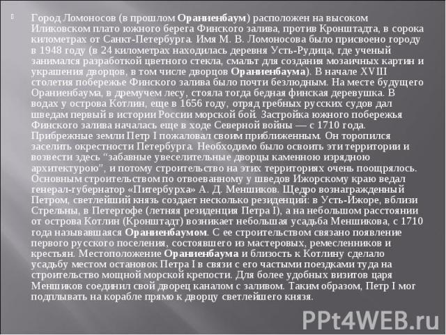 Город Ломоносов (в прошломОраниенбаум) расположен на высоком Иликовском плато южного берега Финского залива, против Кронштадта, в сорока километрах от Санкт-Петербурга. Имя М. В. Ломоносова было присвоено городу в 1948 году (в 24 километрах находил…