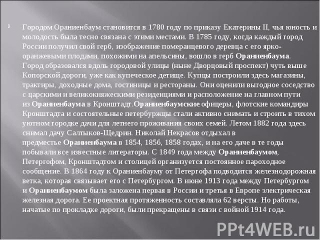 Городом Ораниенбаум становится в 1780 году по приказу Екатерины II, чья юность и молодость была тесно связана с этими местами. В 1785 году, когда каждый город России получил свой герб, изображение померанцевого деревца с его ярко-оранжевыми плодами,…